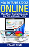 How To Trade Stocks Online: Make Money Trading Stocks with Low Risk and Greater Profits
