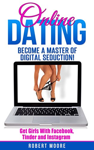 Online Dating: Online Dating Training - Become a Master of Digital Seduction! Get Girls with Facebook, Tinder & Instagram (Online Dating For Men, Online ... Tinder, Facebook Dating) (English Edition)