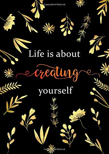 Life Is about Creating Yourself: Lined Notebook A5 | Medium Decorative Journal with Date on Top | Floral Design Gold Black