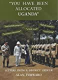 You Have Been Allocated Uganda: Letters from a District Officer: Written by Alan Forward, 1999 Edition, Publisher: Poyntington Publishing Co [Hardcover]