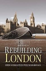Rebuilding London: Irish Migrants in Post-War Britain by Miki Garcia (2015-12-10)