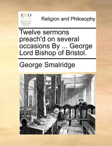 Twelve sermons preach'd on several occasions By ... George Lord Bishop of Bristol.