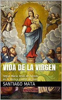 Vida de la Virgen: Según María Jesús de Ágreda en la Mística Ciudad de Dios (Spanish Edition)