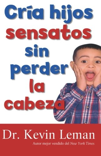 Cria Hijos Sensatos Sin Perder La Cabeza = How to Make Children Mind Without Losing Yours por Kevin Leman