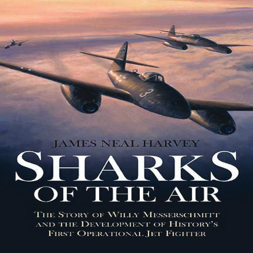 Sharks of the Air: Willy Messerschmitt and How He Built the World's First Operational Jet Fighter por James Neal Harvey