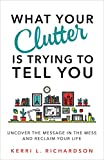 What Your Clutter Is Trying to Tell You: Uncover the Message in the Mess and Reclaim ...