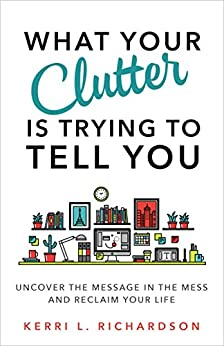 What Your Clutter Is Trying to Tell You: Uncover the Message in the Mess and Reclaim Your Life eBook: Kerri L. Richardson