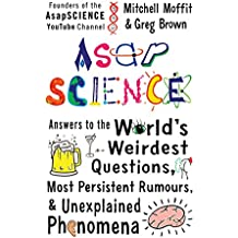 AsapSCIENCE: answers to the world's weirdest questions, most persistent rumours, and unexplained phenomena