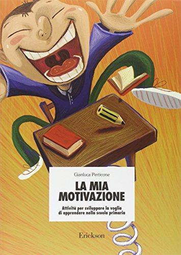 La mia motivazione. Attivit per sviluppare la voglia di apprendere nella scuola primaria