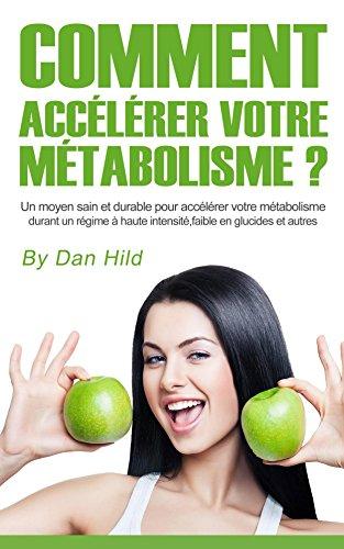 Comment accélérer votre métabolisme ?: Un moyen sain et durable pour accélérer votre métabolisme durant un régime à haute intensité, faible en glucides et autres. par Dan Hild