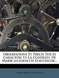 Observations Et Precis Sur Le Caractere Et La Conduite de Marie-Antoinette D'Autriche.