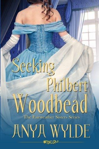 Seeking Philbert Woodbead ( A Madcap Regency Romance ): The Fairweather Sisters Book 2 (Volume 2) by Anya Wylde (2015-06-29)
