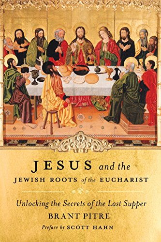Jesus and the Jewish Roots of the Eucharist: Unlocking the Secrets of the Last Supper por Brant Pitre