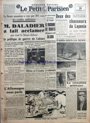 PETIT PARISIEN (LE) [No 22949] du 30/12/1939 - M. DALADIER A FAIT ACCLAMER PAR TOUT LE SENAT DEBOUT LA POLITIQUE DE GUERRE DU CABINET - L'ALLEMAGNE NOUS PARLE PAR ANDRE CHERADAME - LA CATASTROPHE SISMIQUE DE TURQUIE LE NOMBRE DE MORTS DEPASSERAIT 50.000 - POUR ET CONTRE PAR MAURICE PRAX - DEUX DES CHASSEURS DE LAPONIE - PARIS SOUS LA NEIGE - LA SITUATION MILITAIRE PAR CHARLES MORICE - M. JAUJARD QUI VIENT D'ETRE NOMME DIRECTEUR DES MUSEES NATIONAUX ET DE L'ECOLE DU LOUVRE.