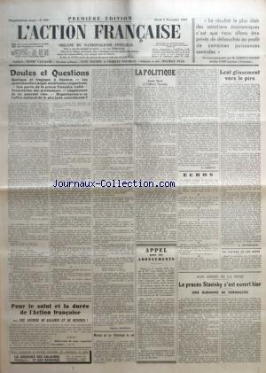 ACTION FRANCAISE (L') [No 309] du 05/11/1935 - DOUTES ET QUESTIONS - COMIQUE ET TRAGIQUE A GENEVE - LES CONTREBANDIERS ANGLO-AMERICAINS S'ORGANISENT - UNE PARTIE DE LA PRESSE FRANCAISE TRAHIT - PROTESTATION DES PRODUCTEURS - LEGALEMENT ILS NE PEUVENT RIEN - ORGANISERONS-NOUS L'OFFICE NATIONAL DE LA PLUS JUSTE CONTREBANDE ? PAR CHARLES MAURRAS - MERMOZ EST SUR L'ATLANTIQUE DU SUD - POUR LE SALUT ET LA DUREE DE L'ACTION FRANCAISE - UNE JOURNEE DE SALAIRES ET DE REVENUS ! PAR CH. M.