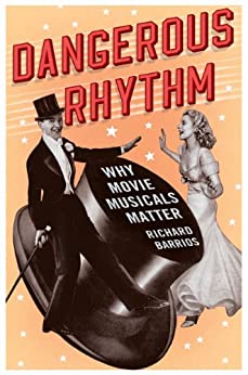 Dangerous Rhythm: Why Movie Musicals Matter by [Barrios, Richard]