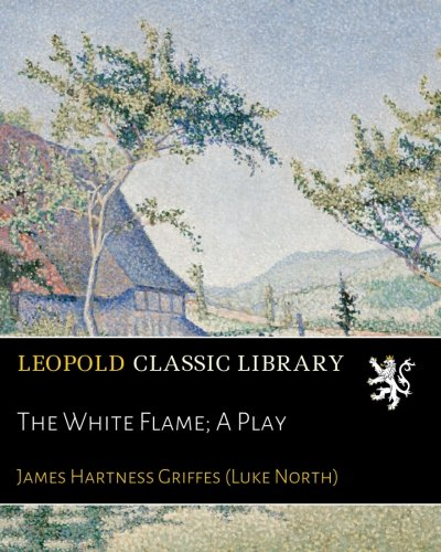 The White Flame; A Play por James Hartness Griffes (Luke North)