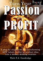 Turn Your Passion Into Profit: A step-by-step guide for transforming ANY talent, hobby or product idea into money-making venture: Volume 1