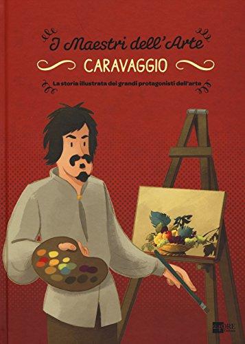 Caravaggio. La storia illustrata dei grandi protagonisti dell'arte. Ediz. illustrata