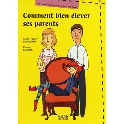 Comment bien élever ses parents : Petit guide pratique à l'usage des ados