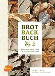 Brotbackbuch Nr. 2: Alltagsrezepte und Tipps für naturbelassenes Brot: Lutz Geißler, Björn Hollensteiner