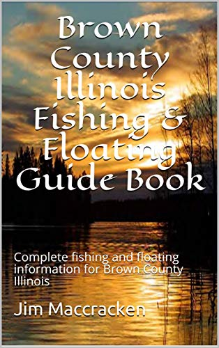 Brown County Illinois Fishing & Floating Guide Book : Complete fishing and floating information for Brown County Illinois (Illinois Fishing & Floating Guide Books 5) (English Edition) por Jim Maccracken
