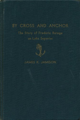 By Cross and Anchor: The Story of Frederic Baraga and Lake Superior