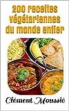 200 recettes végétariennes du monde entier: cuisine indienne, africaine, mexicaine, algérienne, thaïlandaise, libanaise et chinoise