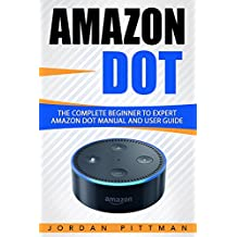 Amazon Dot: The Complete Beginner to Expert Amazon Dot Manual and User Guide (Amazon Dot Guide) (English Edition)