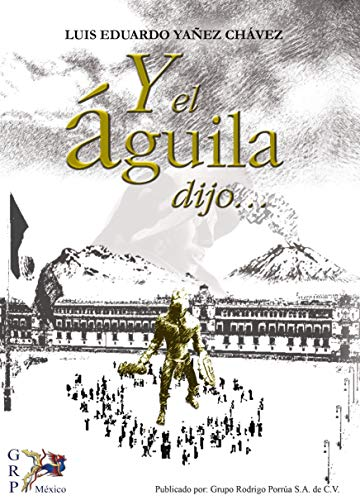 Y el águila dijo por Luis Eduardo  Yáñez Chávez