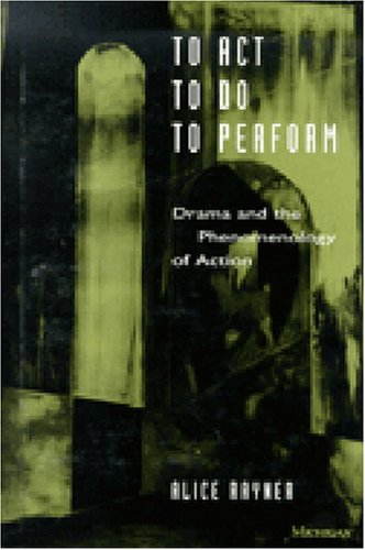 To Act, to Do, to Perform: Drama and the Phenomenology of Action (Theater: Theory/Text/Performance) por Alice Rayner
