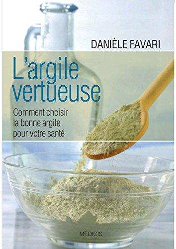 L'argile vertueuse : Comment choisir la bonne argile pour votre santé par Danièle Favari