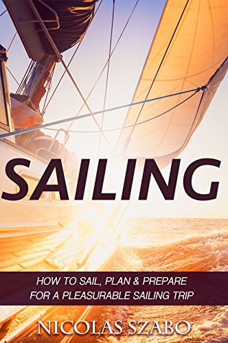 SAILING: How to Sail, Plan and Prepare for a Pleasurable Sailing Trip (Sailing Guide, Cruising Adventure, Boating and Sailing Adventure) (How To Sail, ... Yacht Charter Book 1) (English Edition)