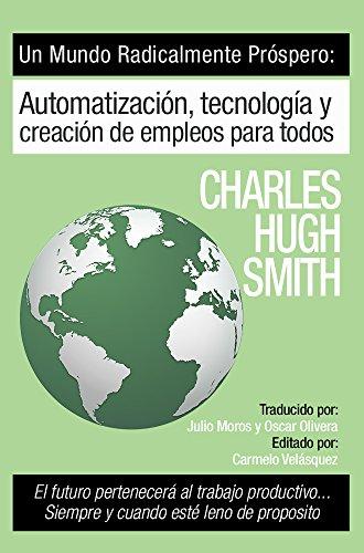 Un mundo radicalmente prospero: Automatización, tecnología y creación de empleos para todos: El futuro pertenece al trabajo productivo... siempre y cuando esta Ileno de propósito por Charles Hugh Smith