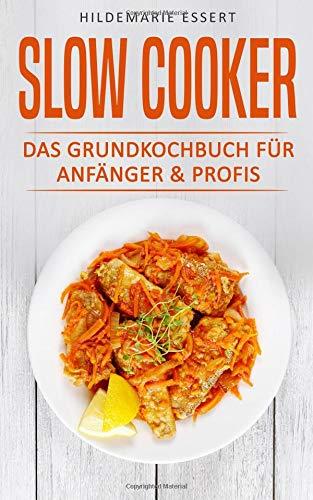Slow Cooker:: Das Grundkochbuch Für Anfänger & Profis