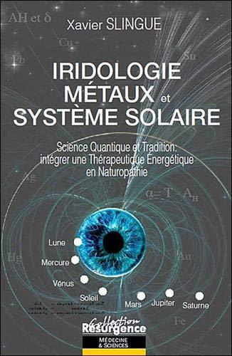 Iridologie Métaux et Système Solaire : Science Quantique et Tradition, intégrer une Thérapeutique Energétique en Naturopathie