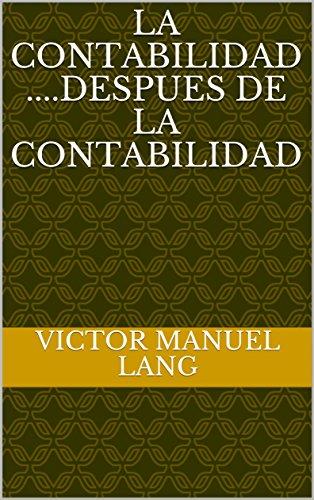 LA CONTABILIDAD ....DESPUES DE LA CONTABILIDAD por VICTOR MANUEL LANG