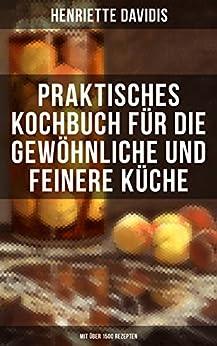 Praktisches Kochbuch für die gewöhnliche und feinere Küche (Mit über 1500 Rezepten): Mit besonderer Berücksichtigung der Anfängerinnen und angehenden - Ein Klassiker der deutschen Küchenkultur