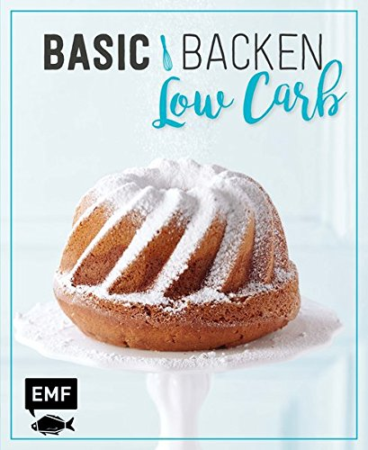 Basic Backen - Low Carb: Grundlagen & Rezepte für Kuchen, Torten und Desserts mit wenig Zucker und Kohlenhydraten -