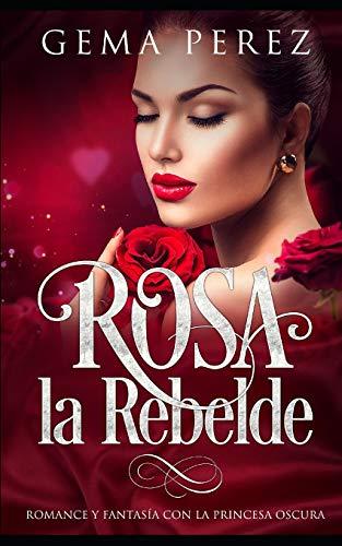 Rosa la Rebelde: Romance y Fantasía con la Princesa Oscura (Novela Romántica y Erótica, Band 1)