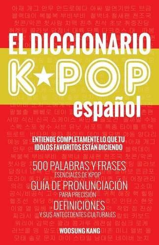 El Diccionario KPOP (Espanol): 500 Palabras Y Frases Esenciales De KPOP, Dramas Y Peliculas Coreanos por Woosung Kang