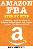 AMAZON FBA (2018 Update) Step By Step: A Beginners Guide To Selling On Amazon, Making Money And Finding Products That Turns Into Cash (English Edition)