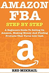 AMAZON FBA (2018 Update) Step By Step: A Beginners Guide To Selling On Amazon, Making Money And Finding Products That Turns Into Cash