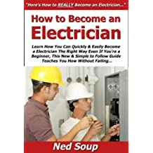 How to Become an Electrician: Learn How You Can Quickly & Easily Become a Electrician The Right Way Even If You're a Beginner, This New & Simple to Follow ... You How Without Failing (English Edition)