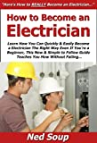 How to Become an Electrician: Learn How You Can Quickly & Easily Become a Electrician The Right Way Even If You're a Beginner, This New & Simple to Follow Guide Teaches You How Without Failing