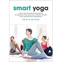 Smart Yoga: Apply the Alexander Technique to Enhance Your Practice, Prevent Injury, and Increase Body Awareness