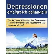 Depressionen erfolgreich behandeln: Wie Sie in nur 3 Monaten Ihre Depressionen ohne Psychotherapie und ohne Psychopharmaka los werden können!