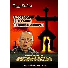 A colloquio con Padre Gabriele Amorth - L'opera di Satana, la sua azione ordinaria e straordinaria, la morte, il giudizio, l'inferno, il purgatorio e il paradiso (Collana Spiritualità)