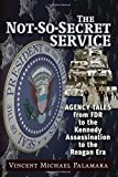 The Not-So-Secret Service: Agency Tales from FDR to the Kennedy Assassination to the Reagan Era
