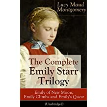 The Complete Emily Starr Trilogy: Emily of New Moon, Emily Climbs and Emily's Quest (Unabridged): From the author of Anne of Green Gables, Anne of Avonlea, ... The Story Girl and more (English Edition)